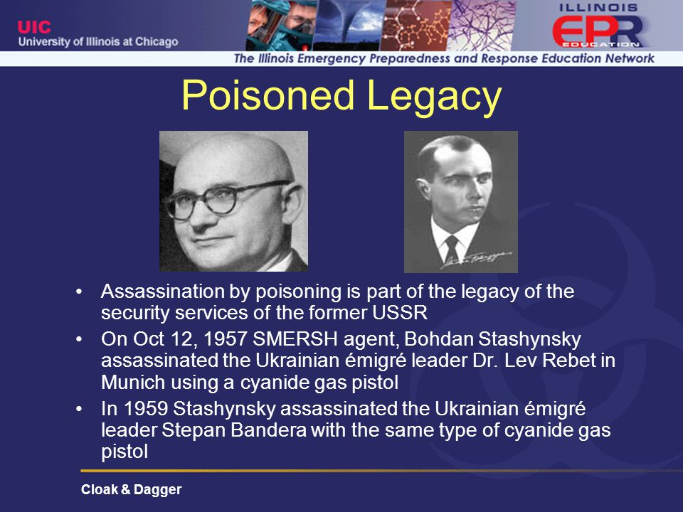 Cloak & Dagger Poisoned Legacy Assassination by poisoning is part of the legacy of the security services of the former USSR On Oct 12, 1957 SMERSH agent, Bohdan Stashynsky assassinated the Ukrainian émigré leader Dr.