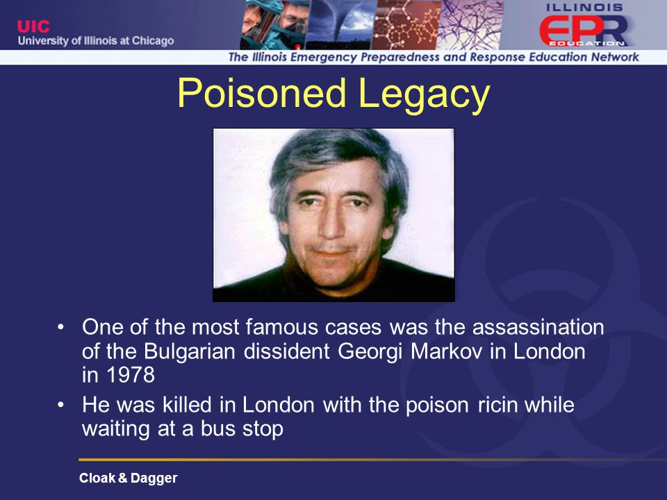 Cloak & Dagger Poisoned Legacy One of the most famous cases was the assassination of the Bulgarian dissident Georgi Markov in London in 1978 He was killed in London with the poison ricin while waiting at a bus stop