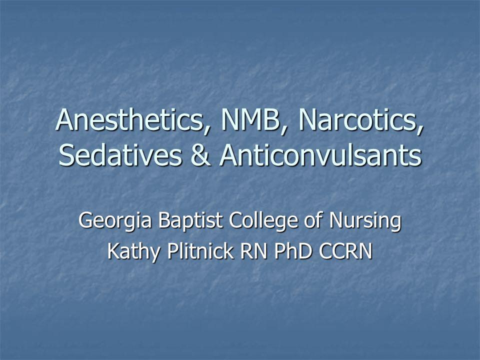 Anesthetics, NMB, Narcotics, Sedatives & Anticonvulsants Georgia Baptist College of Nursing Kathy Plitnick RN PhD CCRN