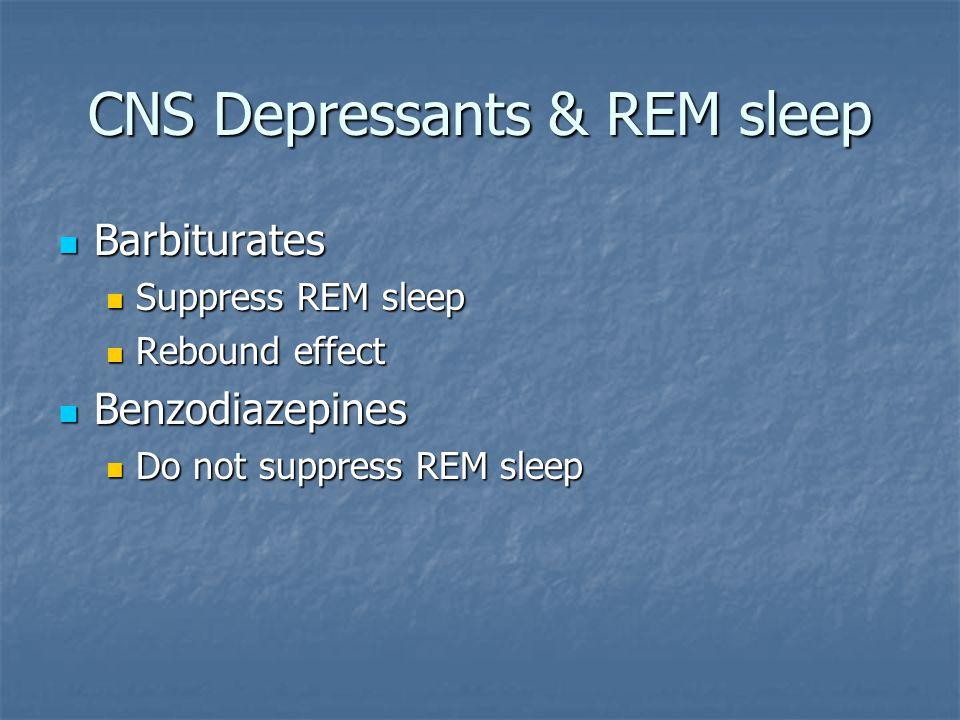 CNS Depressants & REM sleep Barbiturates Barbiturates Suppress REM sleep Suppress REM sleep Rebound effect Rebound effect Benzodiazepines Benzodiazepines Do not suppress REM sleep Do not suppress REM sleep