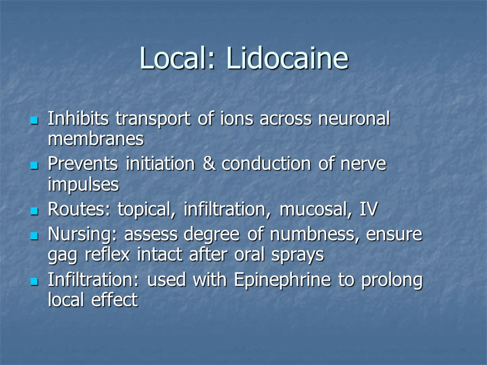 Local: Lidocaine Inhibits transport of ions across neuronal membranes Inhibits transport of ions across neuronal membranes Prevents initiation & conduction of nerve impulses Prevents initiation & conduction of nerve impulses Routes: topical, infiltration, mucosal, IV Routes: topical, infiltration, mucosal, IV Nursing: assess degree of numbness, ensure gag reflex intact after oral sprays Nursing: assess degree of numbness, ensure gag reflex intact after oral sprays Infiltration: used with Epinephrine to prolong local effect Infiltration: used with Epinephrine to prolong local effect