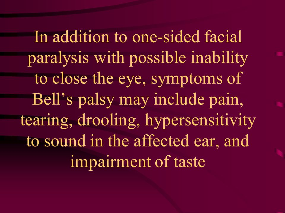 In addition to one-sided facial paralysis with possible inability to close the eye, symptoms of Bell's palsy may include pain, tearing, drooling, hypersensitivity to sound in the affected ear, and impairment of taste