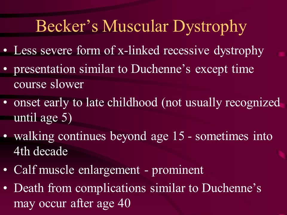 Becker's Muscular Dystrophy Less severe form of x-linked recessive dystrophy presentation similar to Duchenne's except time course slower onset early