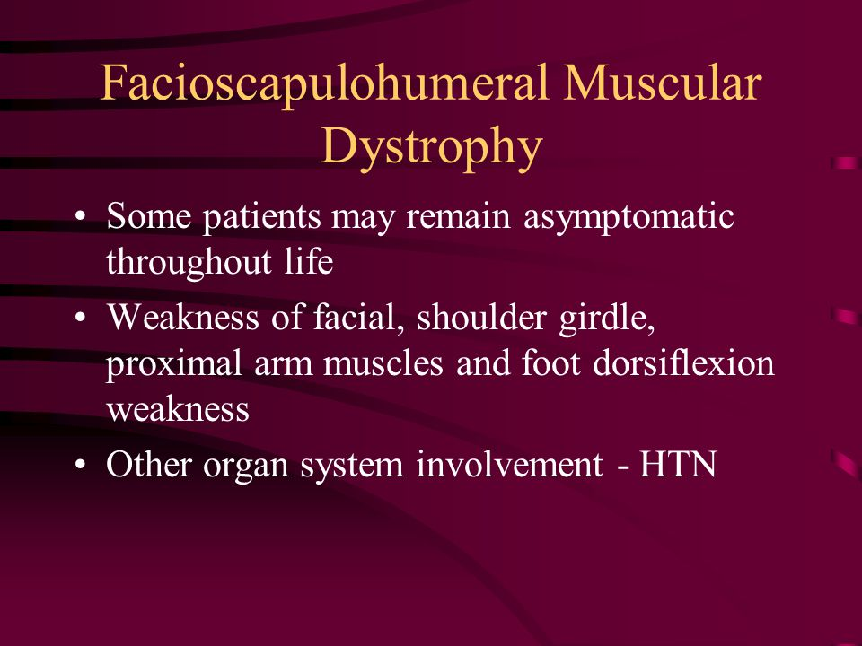 Facioscapulohumeral Muscular Dystrophy Some patients may remain asymptomatic throughout life Weakness of facial, shoulder girdle, proximal arm muscles and foot dorsiflexion weakness Other organ system involvement - HTN