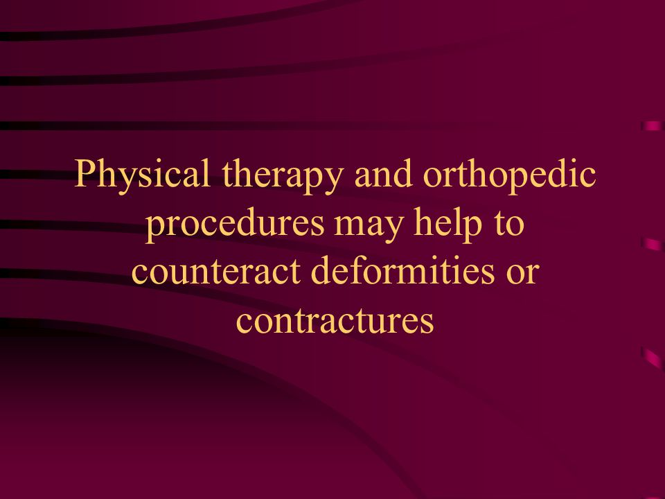 Physical therapy and orthopedic procedures may help to counteract deformities or contractures