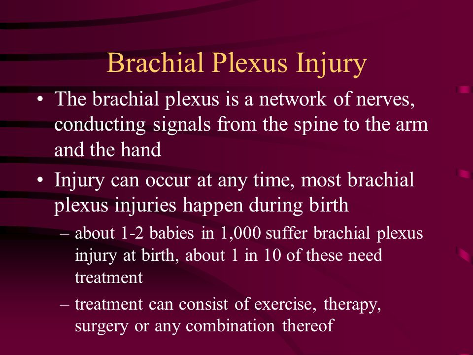 Brachial Plexus Injury The brachial plexus is a network of nerves, conducting signals from the spine to the arm and the hand Injury can occur at any time, most brachial plexus injuries happen during birth –about 1-2 babies in 1,000 suffer brachial plexus injury at birth, about 1 in 10 of these need treatment –treatment can consist of exercise, therapy, surgery or any combination thereof