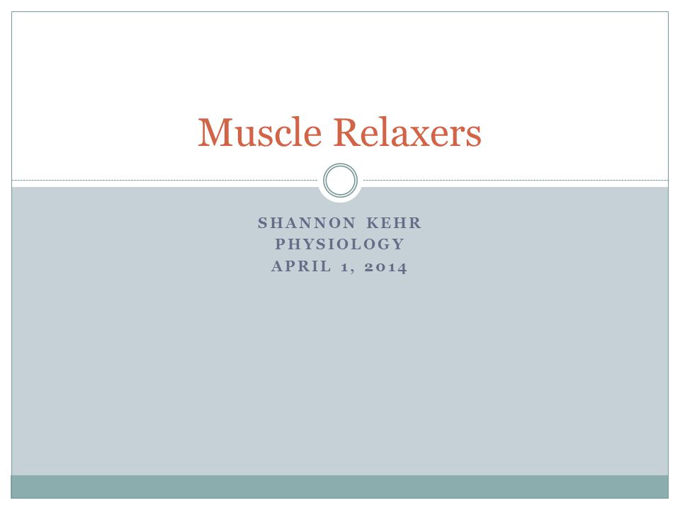 SHANNON KEHR PHYSIOLOGY APRIL 1, 2014 Muscle Relaxers