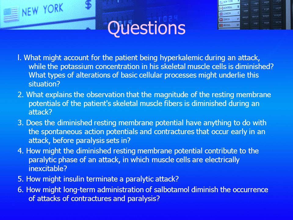 Questions l. What might account for the patient being hyperkalemic during an attack, while the potassium concentration in his skeletal muscle cells is