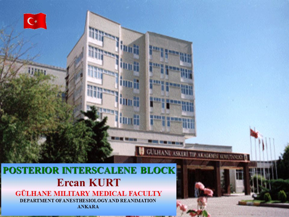 POSTERIOR INTERSCALENE BLOCK Ercan KURT GÜLHANE MILITARY MEDICAL FACULTY DEPARTMENT OF ANESTHESIOLOGY AND REANIMATION ANKARA