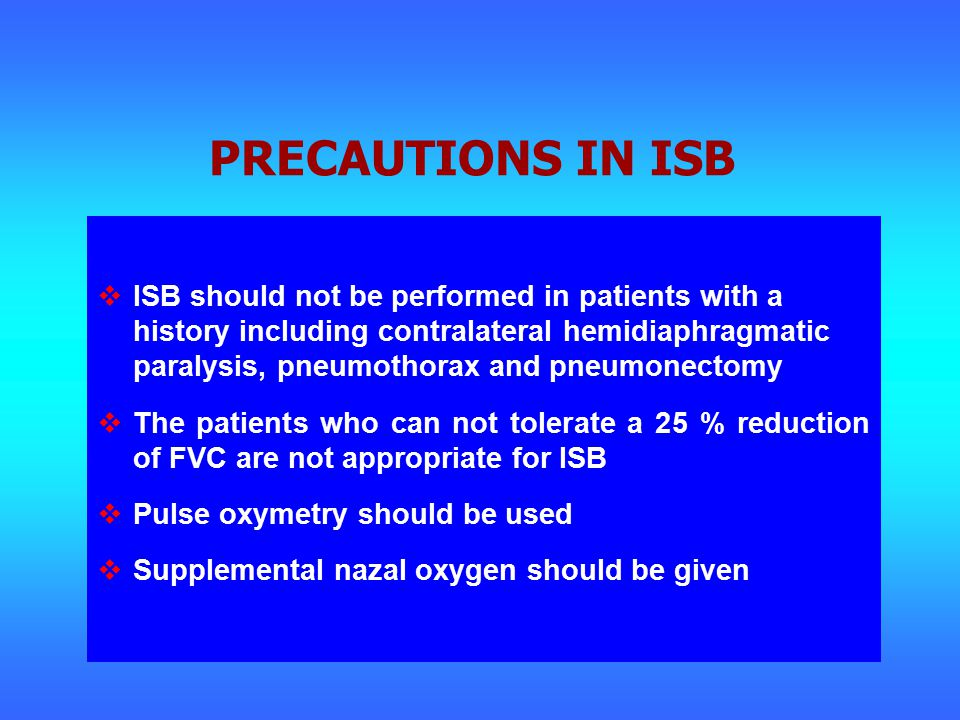 PRECAUTIONS IN ISB  ISB should not be performed in patients with a history including contralateral hemidiaphragmatic paralysis, pneumothorax and pneumonectomy  The patients who can not tolerate a 25 % reduction of FVC are not appropriate for ISB  Pulse oxymetry should be used  Supplemental nazal oxygen should be given