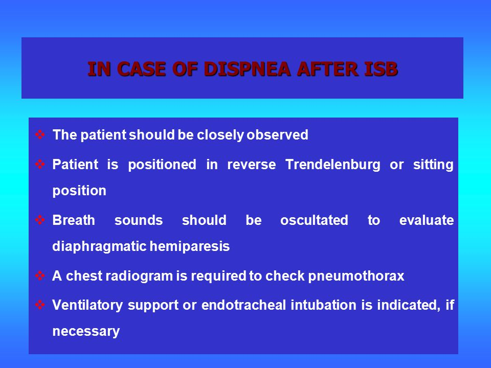 IN CASE OF DISPNEA AFTER ISB  The patient should be closely observed  Patient is positioned in reverse Trendelenburg or sitting position  Breath sounds should be oscultated to evaluate diaphragmatic hemiparesis  A chest radiogram is required to check pneumothorax  Ventilatory support or endotracheal intubation is indicated, if necessary