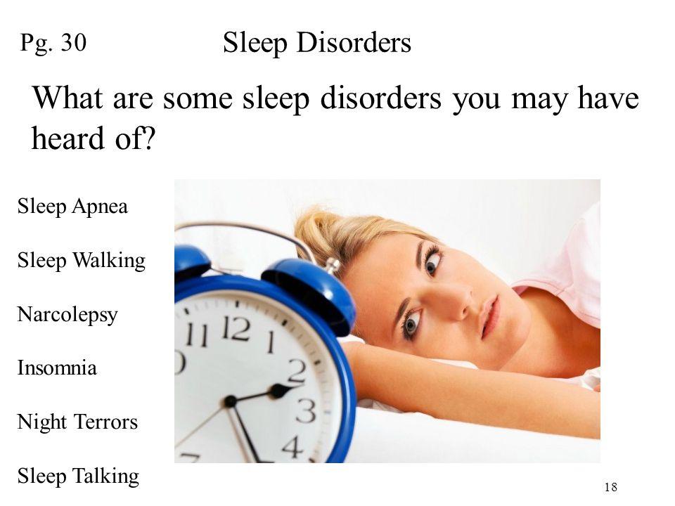 18 Pg. 30 Sleep Disorders What are some sleep disorders you may have heard of? Sleep Apnea Sleep Walking Narcolepsy Insomnia Night Terrors Sleep Talki