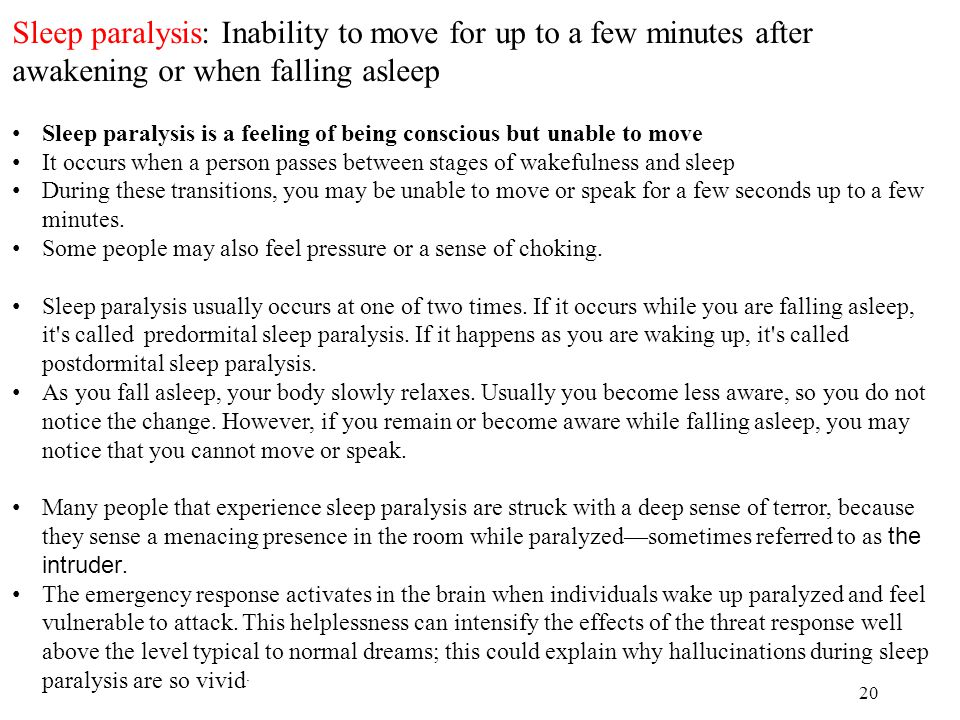 20 Sleep paralysis: Inability to move for up to a few minutes after awakening or when falling asleep Sleep paralysis is a feeling of being conscious but unable to move It occurs when a person passes between stages of wakefulness and sleep During these transitions, you may be unable to move or speak for a few seconds up to a few minutes.