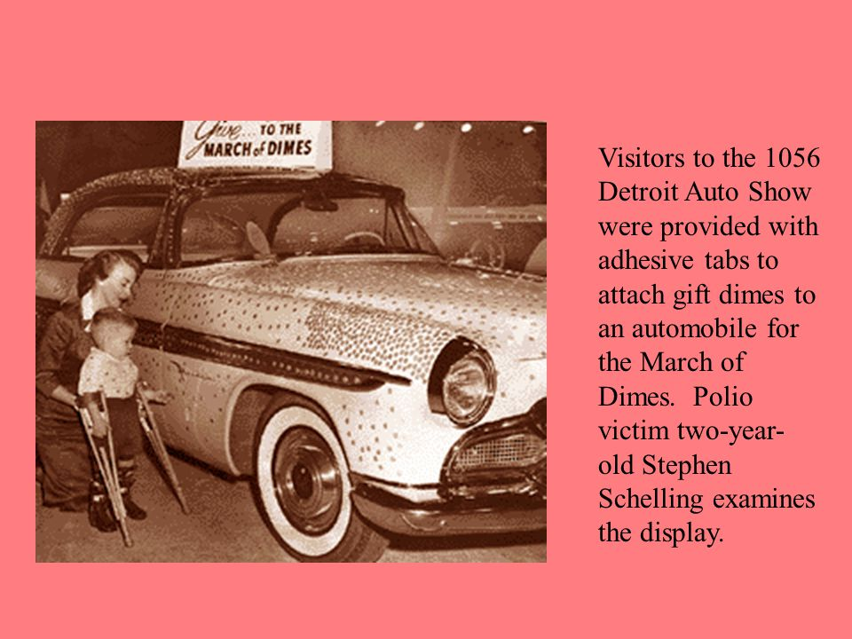 Visitors to the 1056 Detroit Auto Show were provided with adhesive tabs to attach gift dimes to an automobile for the March of Dimes. Polio victim two