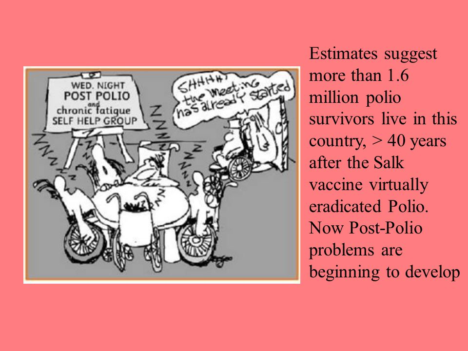Estimates suggest more than 1.6 million polio survivors live in this country, > 40 years after the Salk vaccine virtually eradicated Polio.
