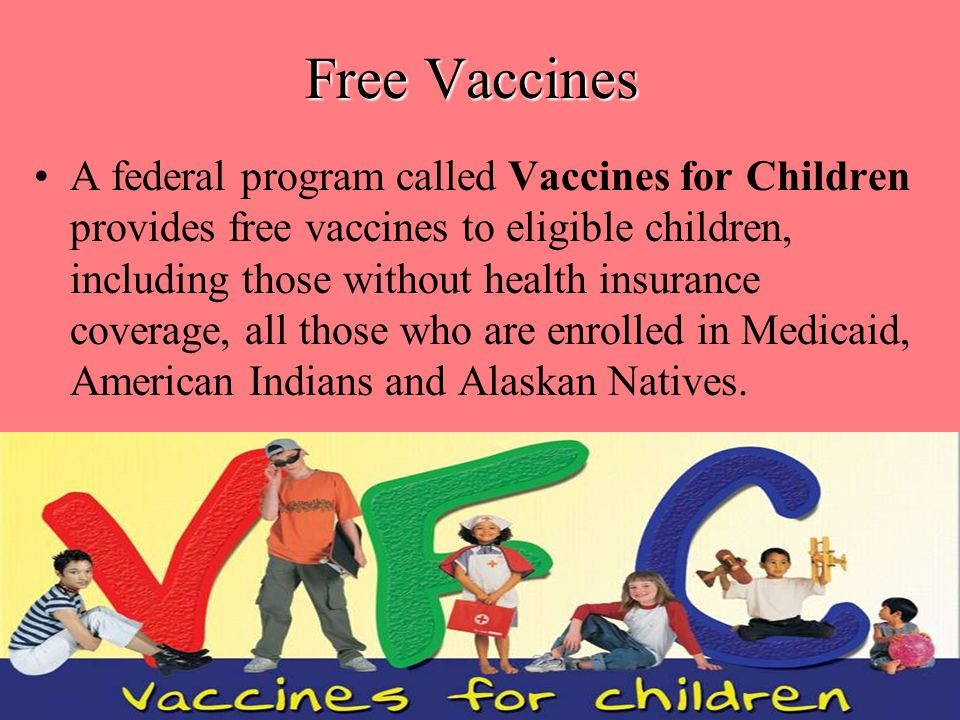 A federal program called Vaccines for Children provides free vaccines to eligible children, including those without health insurance coverage, all those who are enrolled in Medicaid, American Indians and Alaskan Natives.