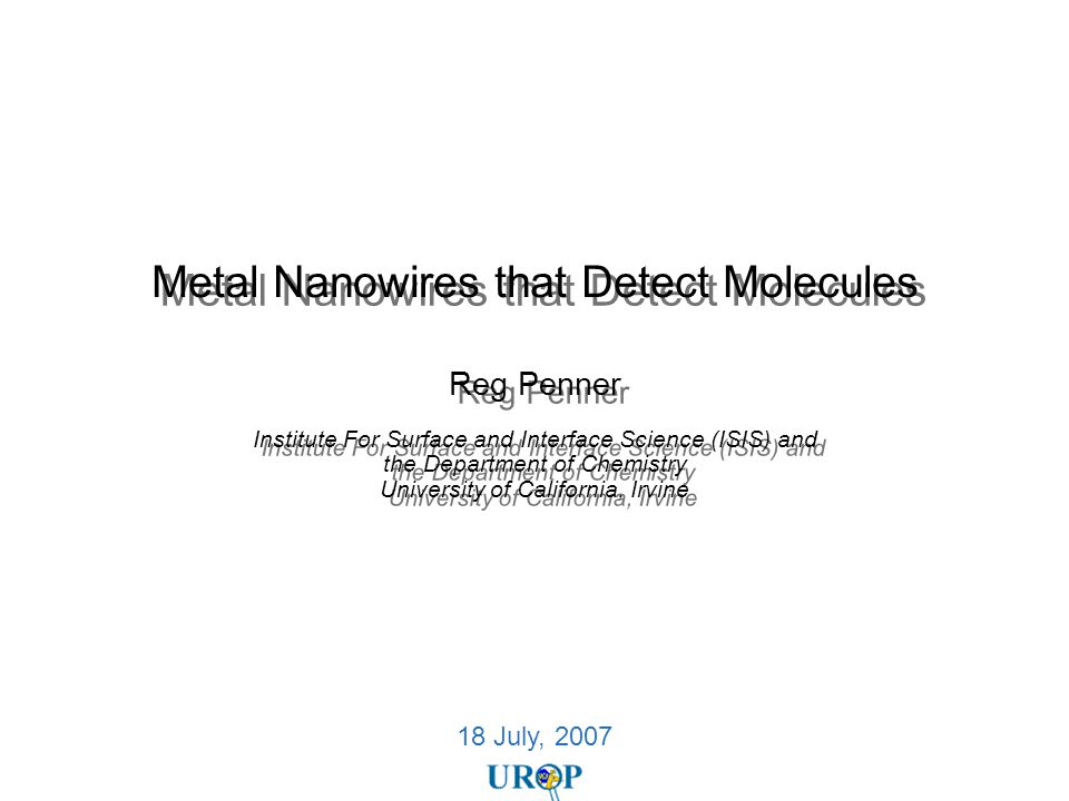 18 July, 2007 Metal Nanowires that Detect Molecules Reg Penner Institute For Surface and Interface Science (ISIS) and the Department of Chemistry Univ