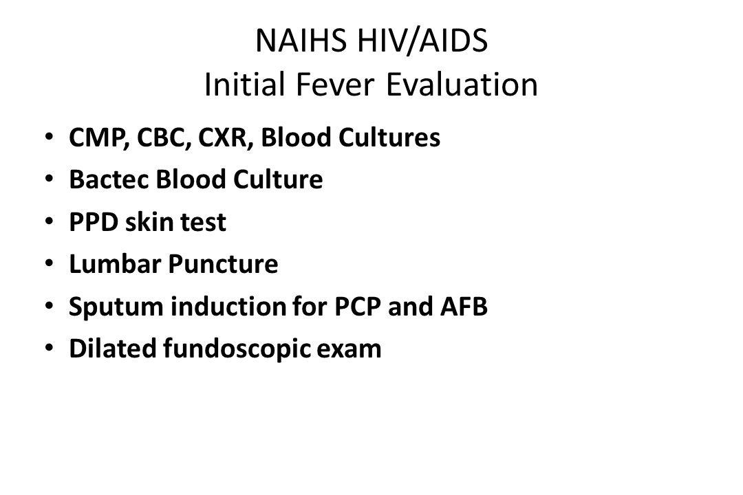 NAIHS HIV/AIDS Fever Evaluation continued Abdominal CT Bone Marrow Consider: – Liver biopsy – Skin biopsy – Endoscopy