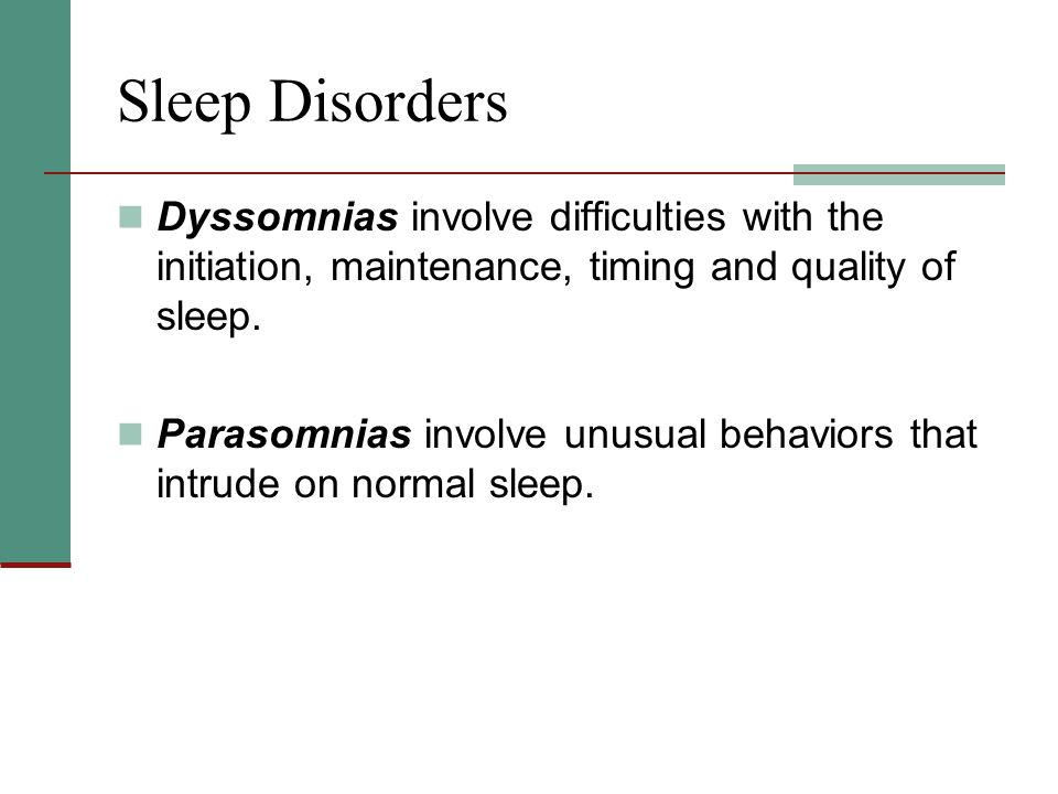 Sleep Disorders Dyssomnias involve difficulties with the initiation, maintenance, timing and quality of sleep.