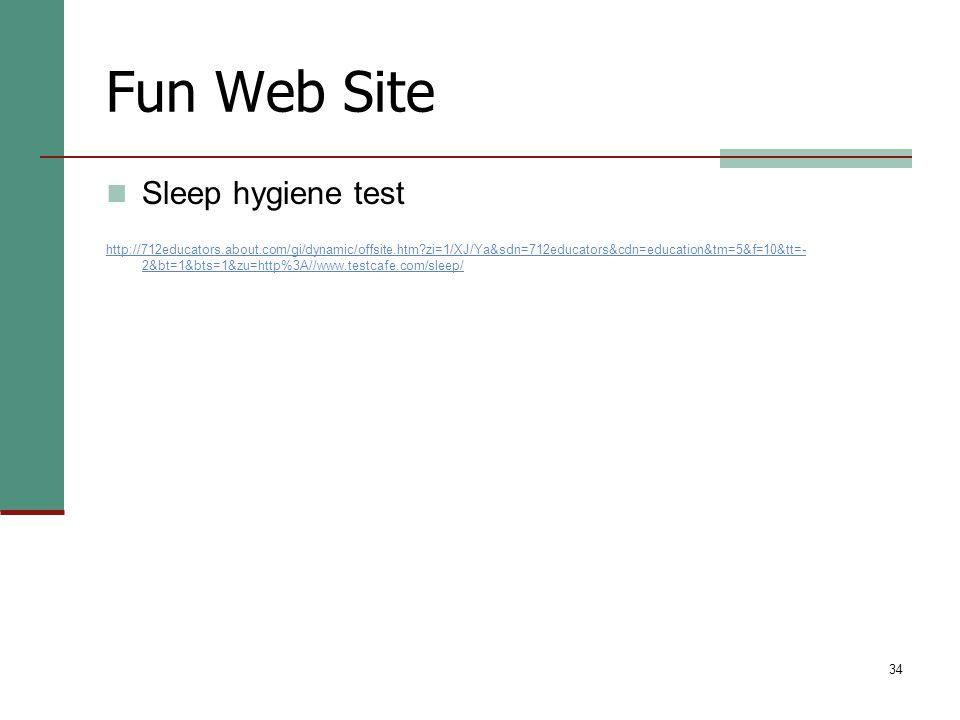 34 Fun Web Site Sleep hygiene test http://712educators.about.com/gi/dynamic/offsite.htm?zi=1/XJ/Ya&sdn=712educators&cdn=education&tm=5&f=10&tt=- 2&bt=