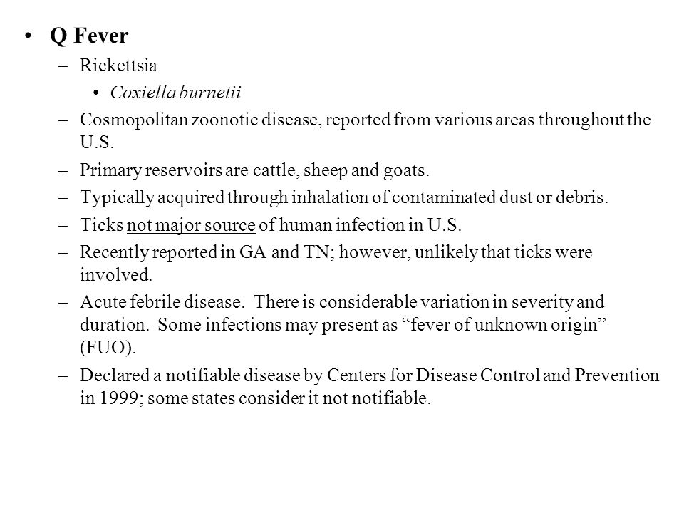 Q Fever –Rickettsia Coxiella burnetii –Cosmopolitan zoonotic disease, reported from various areas throughout the U.S.