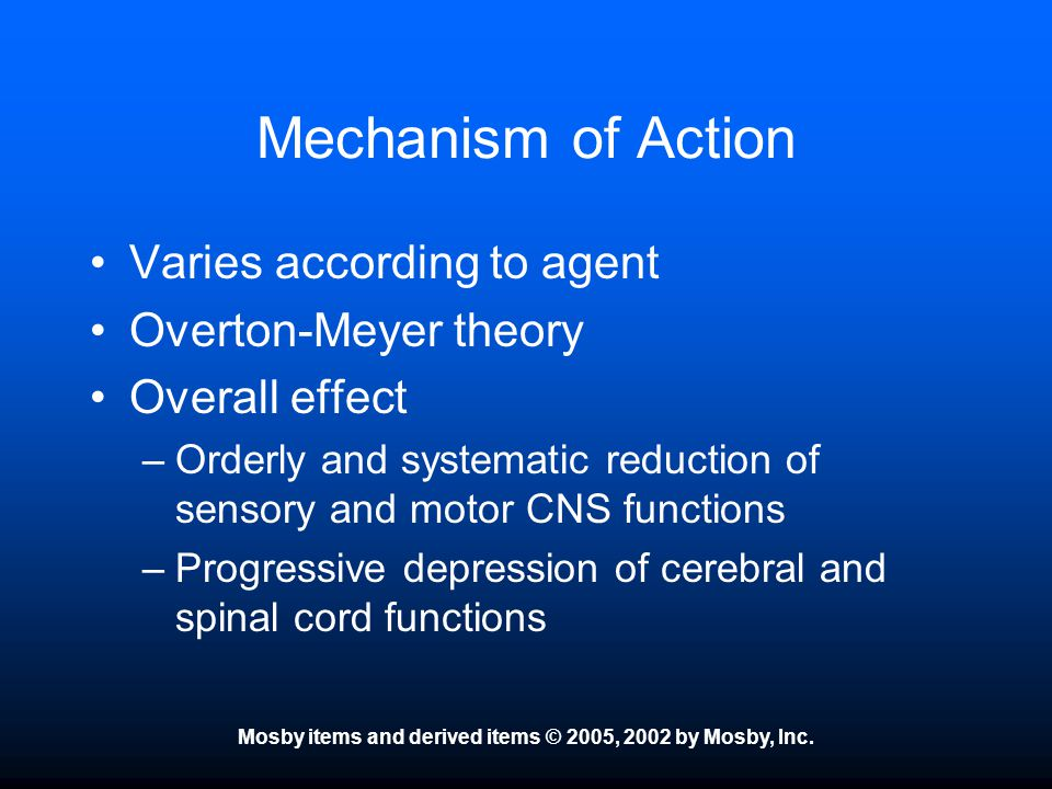 Mosby items and derived items © 2005, 2002 by Mosby, Inc. Mechanism of Action Varies according to agent Overton-Meyer theory Overall effect –Orderly a