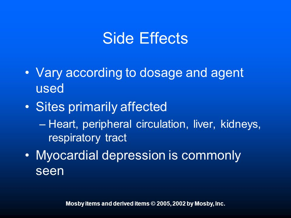 Mosby items and derived items © 2005, 2002 by Mosby, Inc. Side Effects Vary according to dosage and agent used Sites primarily affected –Heart, periph