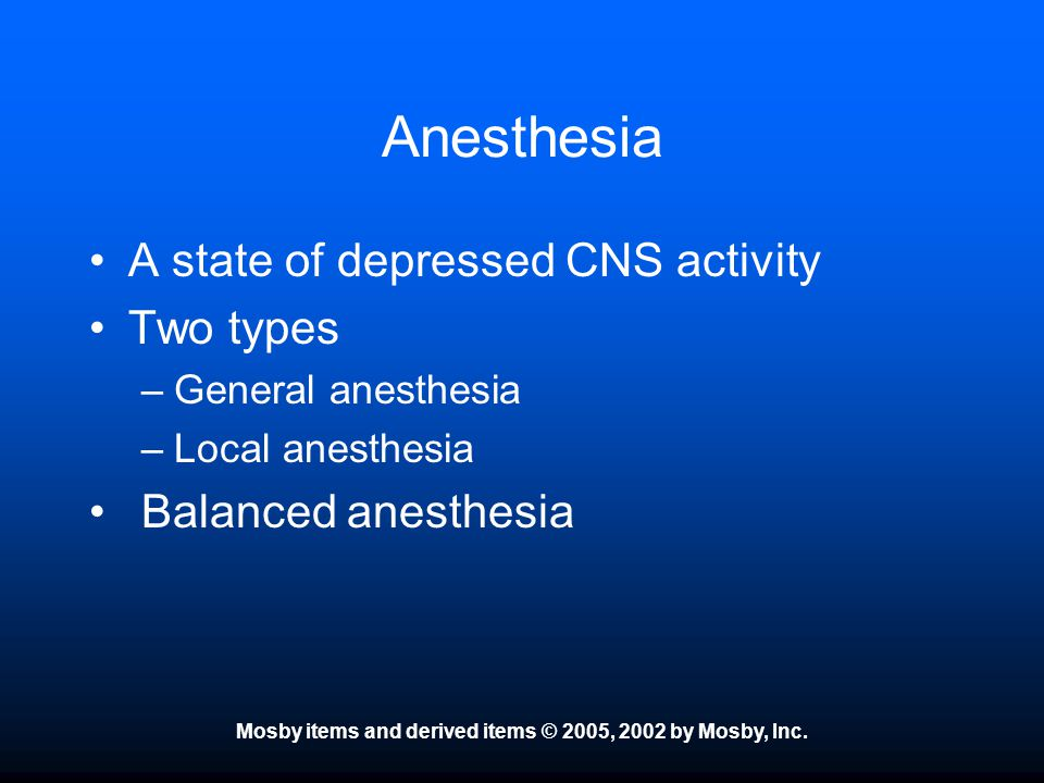Mosby items and derived items © 2005, 2002 by Mosby, Inc. Anesthesia A state of depressed CNS activity Two types –General anesthesia –Local anesthesia