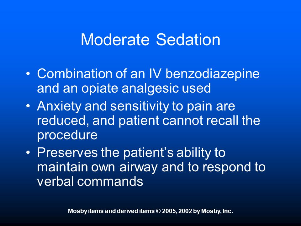 Mosby items and derived items © 2005, 2002 by Mosby, Inc. Moderate Sedation Combination of an IV benzodiazepine and an opiate analgesic used Anxiety a