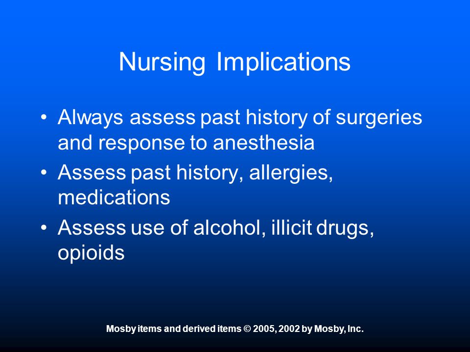 Mosby items and derived items © 2005, 2002 by Mosby, Inc. Nursing Implications Always assess past history of surgeries and response to anesthesia Asse
