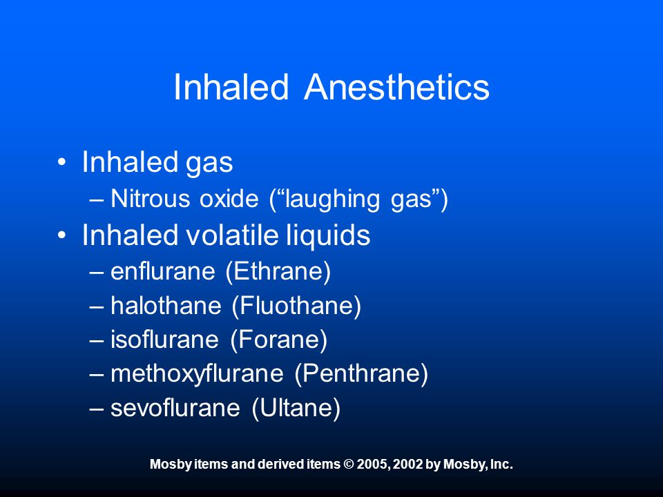 """Mosby items and derived items © 2005, 2002 by Mosby, Inc. Inhaled Anesthetics Inhaled gas –Nitrous oxide (""""laughing gas"""") Inhaled volatile liquids –en"""