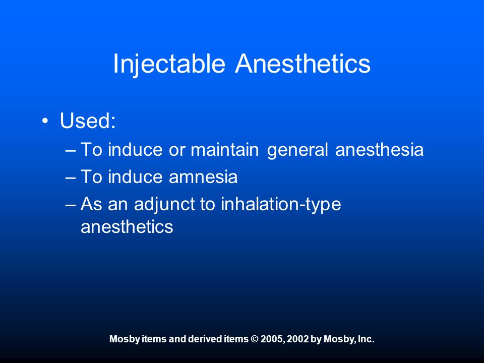 Mosby items and derived items © 2005, 2002 by Mosby, Inc. Injectable Anesthetics Used: –To induce or maintain general anesthesia –To induce amnesia –A