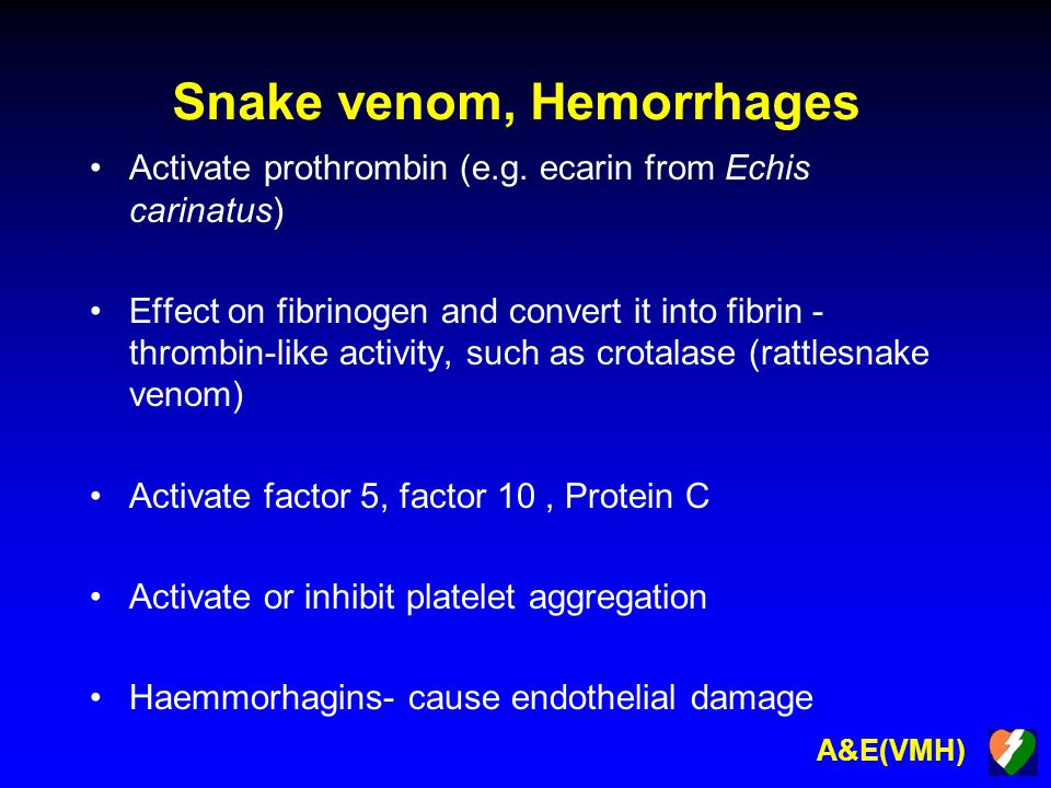 A&E(VMH) Snake venom, Hemorrhages Activate prothrombin (e.g. ecarin from Echis carinatus) Effect on fibrinogen and convert it into fibrin - thrombin-l