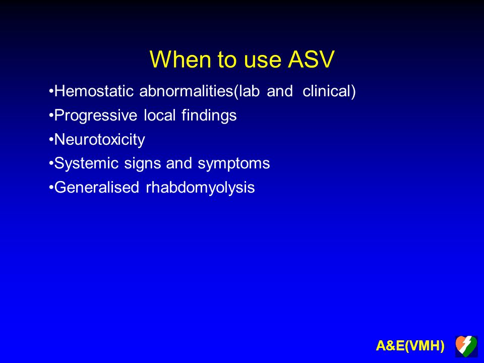 A&E(VMH) When to use ASV Hemostatic abnormalities(lab and clinical) Progressive local findings Neurotoxicity Systemic signs and symptoms Generalised rhabdomyolysis