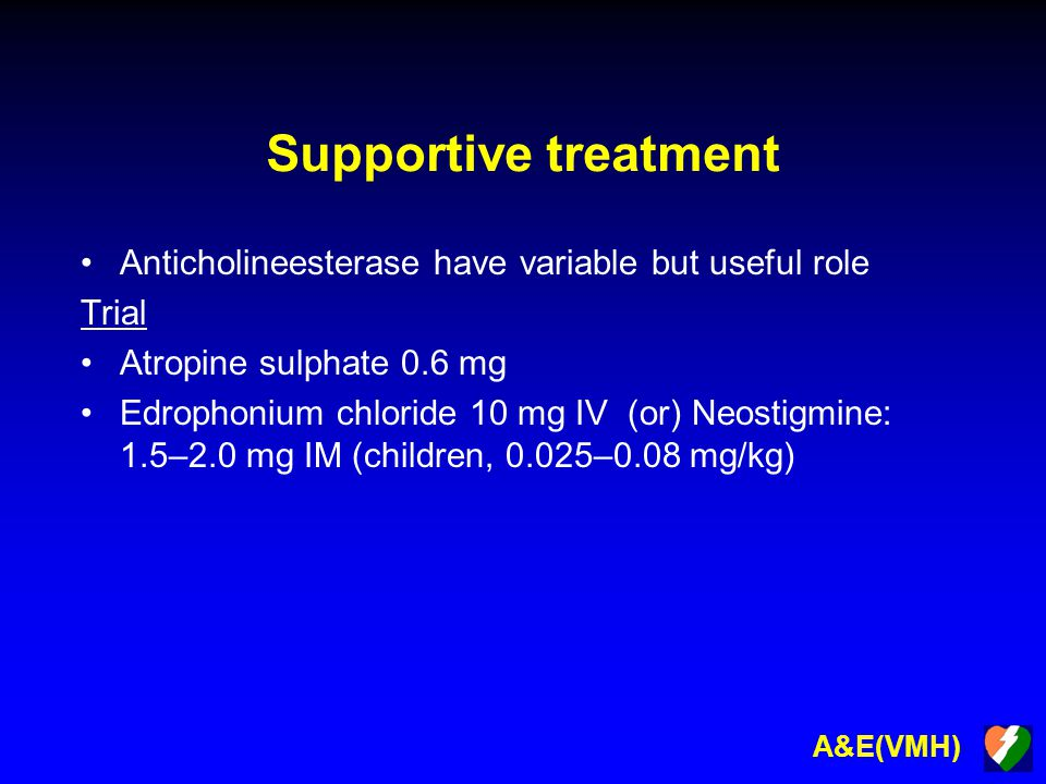 A&E(VMH) Supportive treatment Anticholineesterase have variable but useful role Trial Atropine sulphate 0.6 mg Edrophonium chloride 10 mg IV (or) Neos