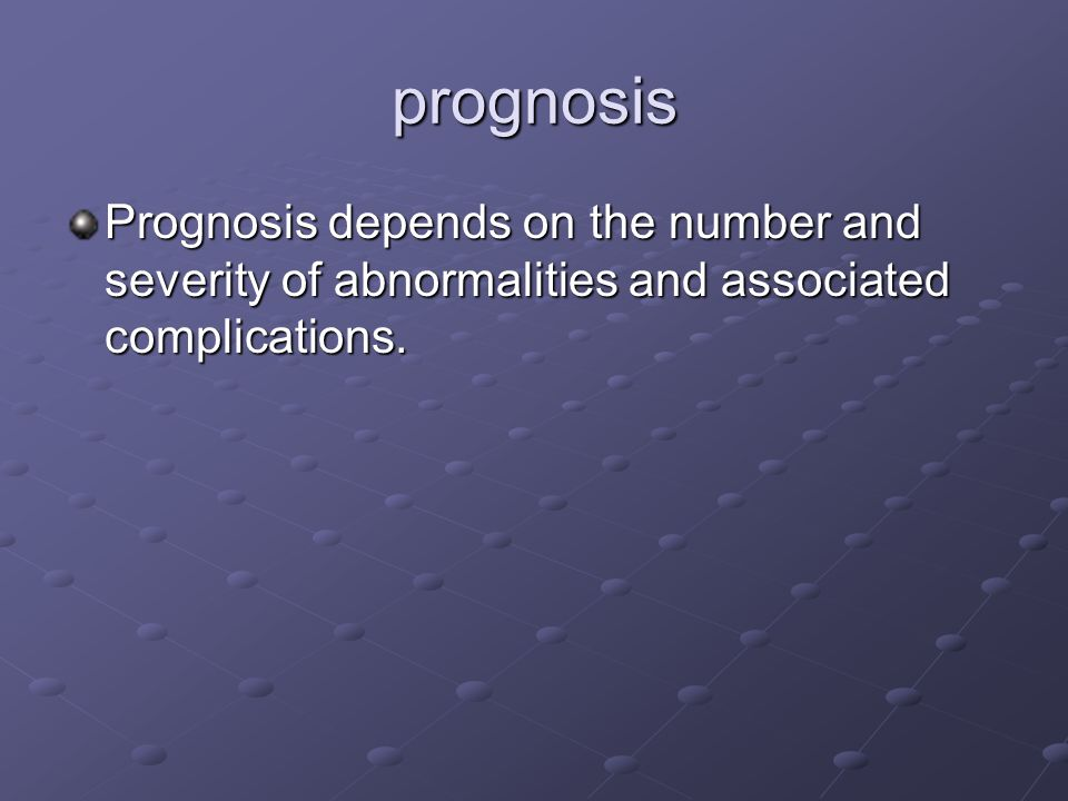prognosis Prognosis depends on the number and severity of abnormalities and associated complications.