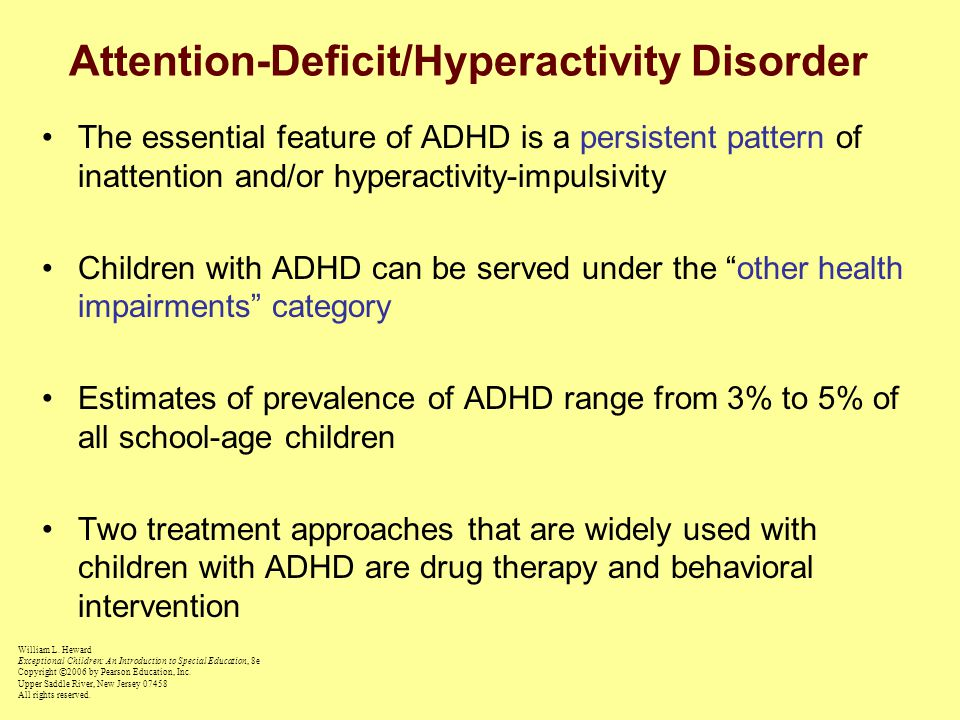 Attention-Deficit/Hyperactivity Disorder The essential feature of ADHD is a persistent pattern of inattention and/or hyperactivity-impulsivity Children with ADHD can be served under the other health impairments category Estimates of prevalence of ADHD range from 3% to 5% of all school-age children Two treatment approaches that are widely used with children with ADHD are drug therapy and behavioral intervention William L.
