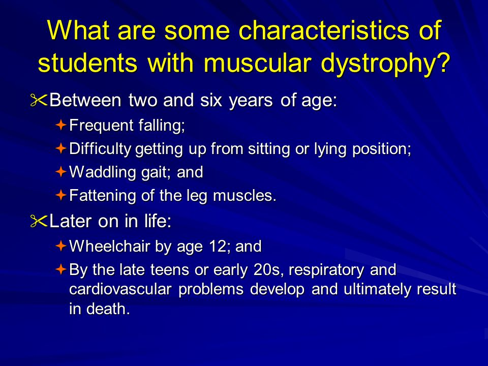 What are some characteristics of students with muscular dystrophy?  Between two and six years of age:  Frequent falling;  Difficulty getting up fro
