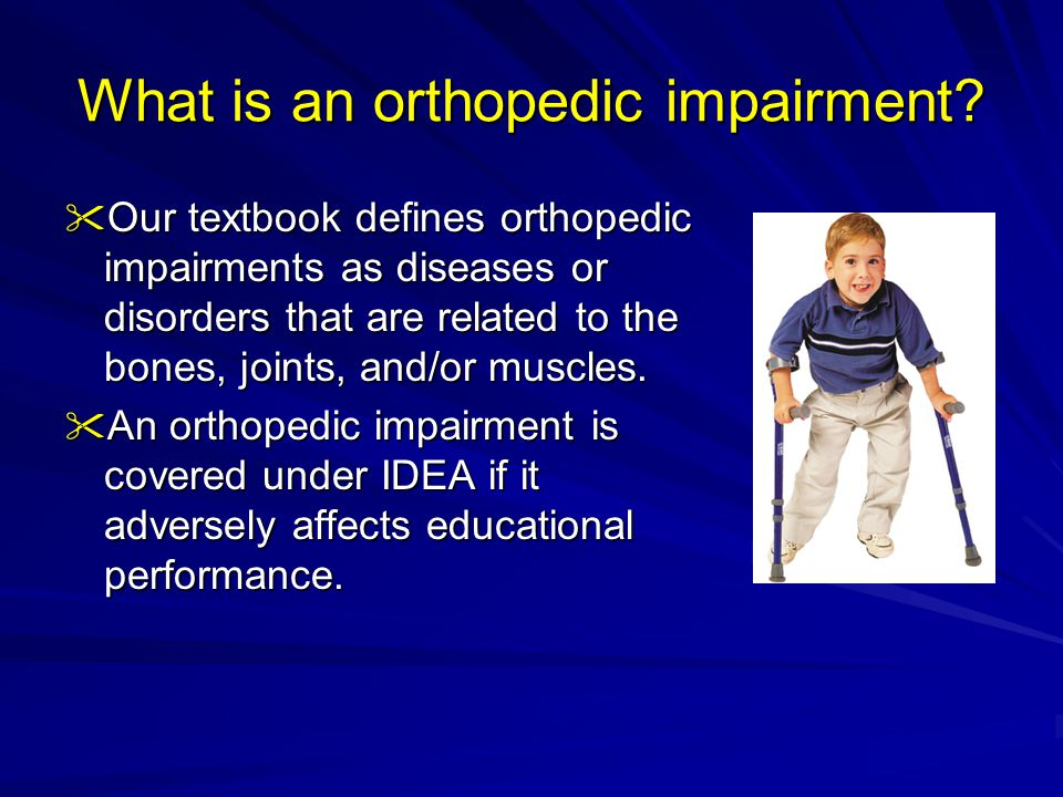 A few of the orthopedic impairments that we will discuss today include:  Cerebral Palsy;  Muscular Dystrophy;  Spinal Cord Injuries; and  Spina Bifida.