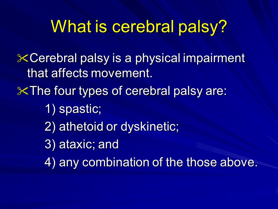 What is cerebral palsy?  Cerebral palsy is a physical impairment that affects movement.  The four types of cerebral palsy are: 1) spastic; 2) atheto