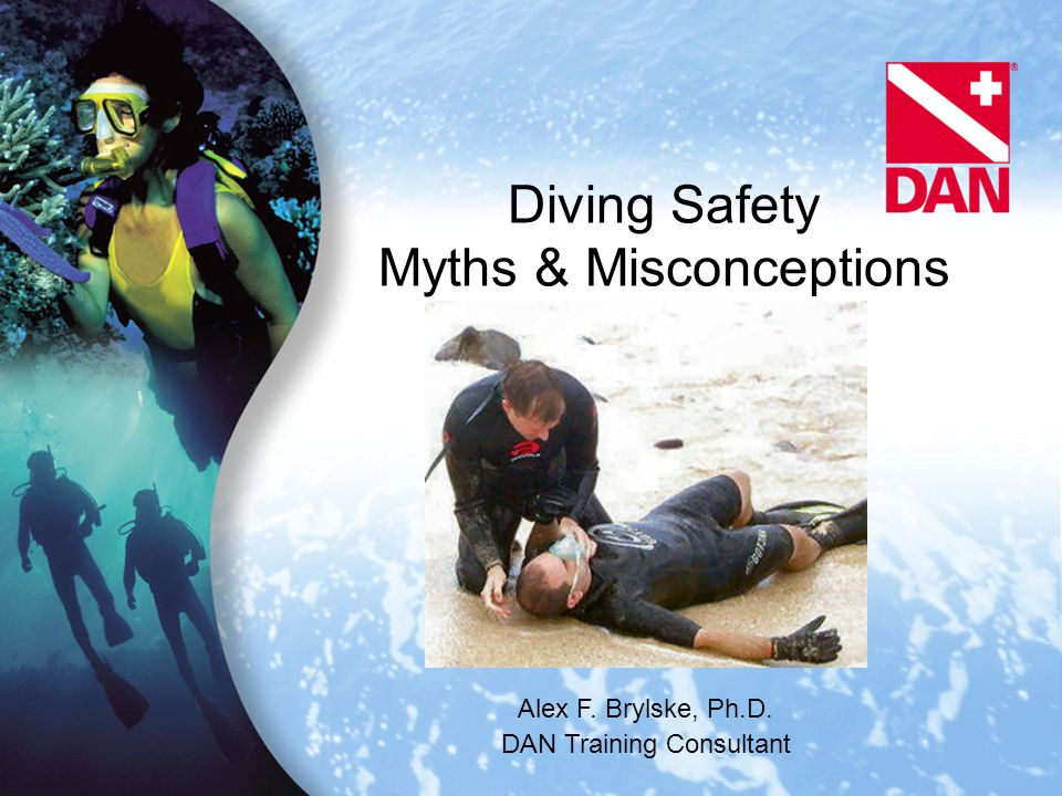 Diving Safety Myths & Misconceptions Alex F. Brylske, Ph.D. DAN Training Consultant