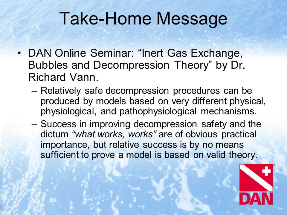 Take-Home Message DAN Online Seminar: Inert Gas Exchange, Bubbles and Decompression Theory by Dr.