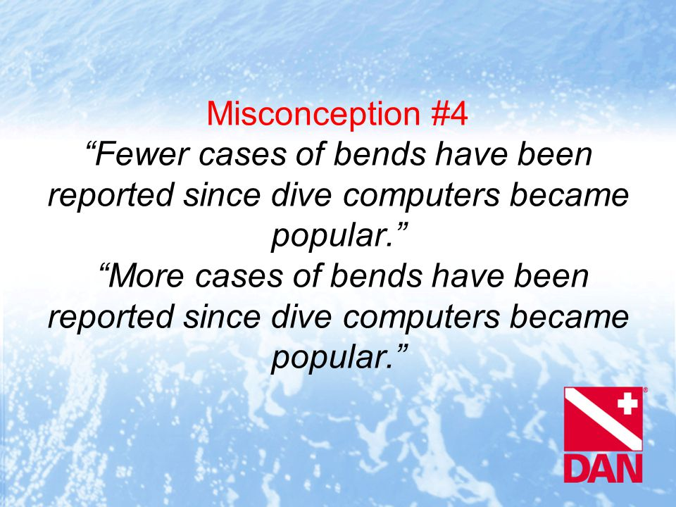 Misconception #4 Fewer cases of bends have been reported since dive computers became popular. More cases of bends have been reported since dive computers became popular.