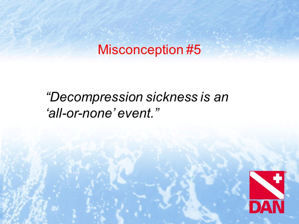 Misconception #5 Decompression sickness is an 'all-or-none' event.