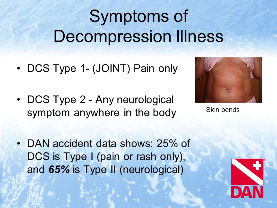 Skin bends Symptoms of Decompression Illness DCS Type 1- (JOINT) Pain only DCS Type 2 - Any neurological symptom anywhere in the body DAN accident data shows: 25% of DCS is Type I (pain or rash only), and 65% is Type II (neurological)