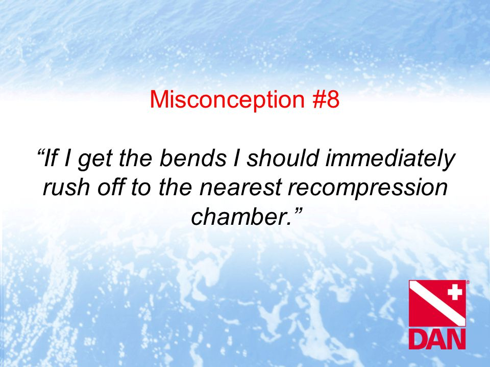 Misconception #8 If I get the bends I should immediately rush off to the nearest recompression chamber.
