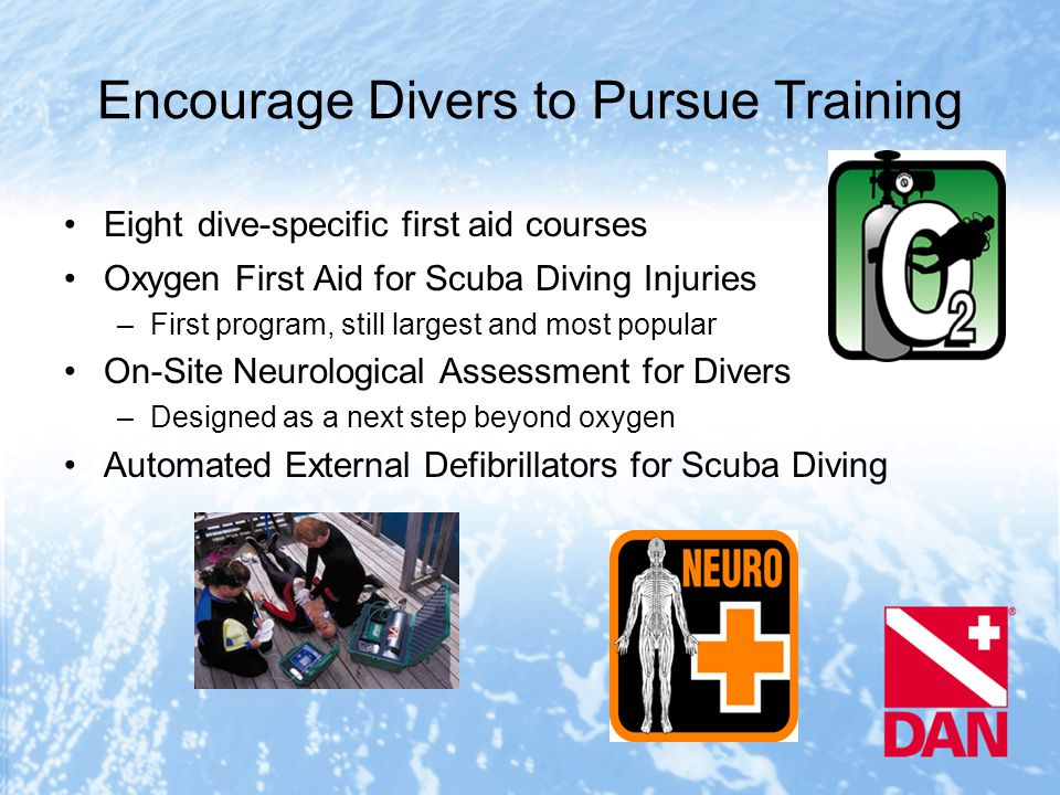 Encourage Divers to Pursue Training Eight dive-specific first aid courses Oxygen First Aid for Scuba Diving Injuries –First program, still largest and most popular On-Site Neurological Assessment for Divers –Designed as a next step beyond oxygen Automated External Defibrillators for Scuba Diving