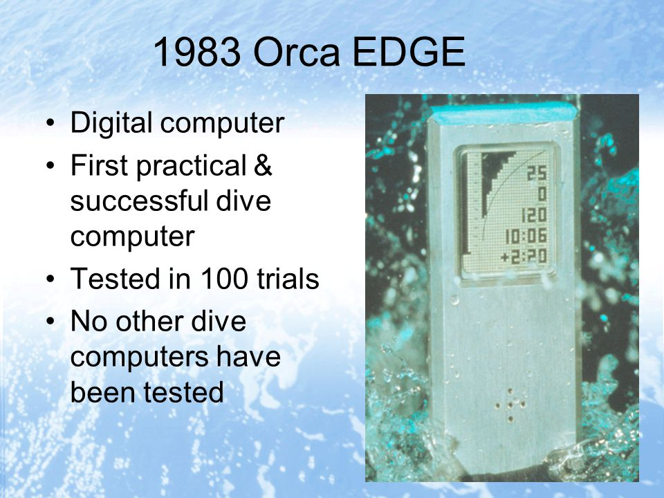 1983 Orca EDGE Digital computer First practical & successful dive computer Tested in 100 trials No other dive computers have been tested