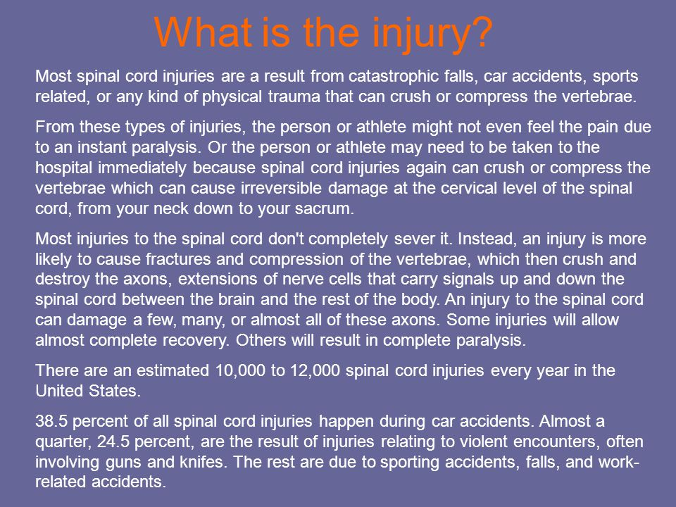 What is the injury? Most spinal cord injuries are a result from catastrophic falls, car accidents, sports related, or any kind of physical trauma that