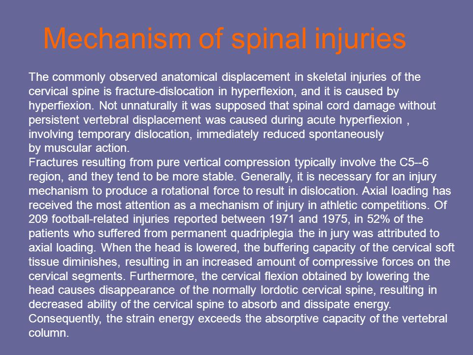Mechanism of spinal injuries The commonly observed anatomical displacement in skeletal injuries of the cervical spine is fracture-dislocation in hyperflexion, and it is caused by hyperfiexion.